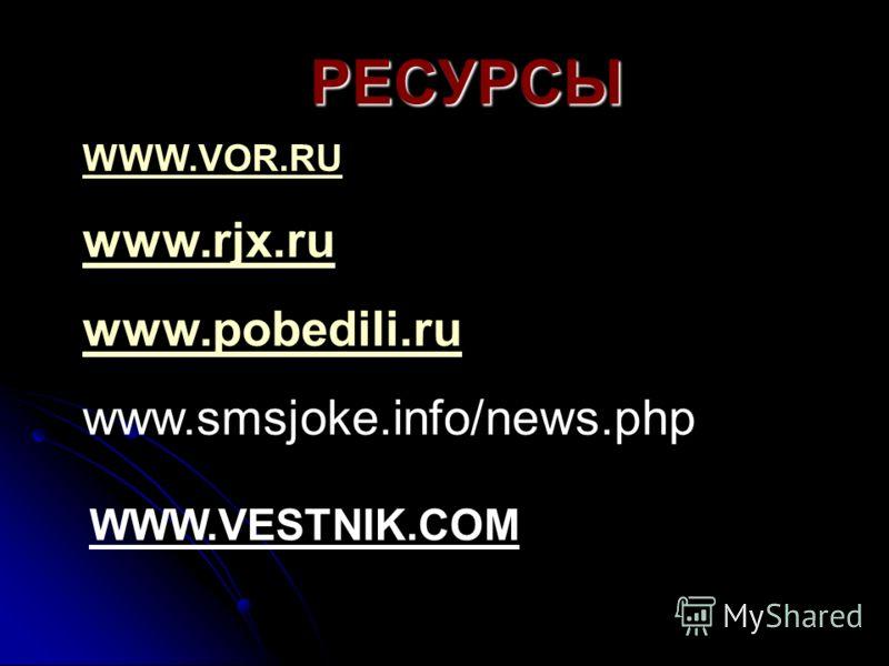 РЕСУРСЫ WWW.VOR.RU www.rjx.ru www.pobedili.ru www.smsjoke.info/news.php WWW.VESTNIK.COM