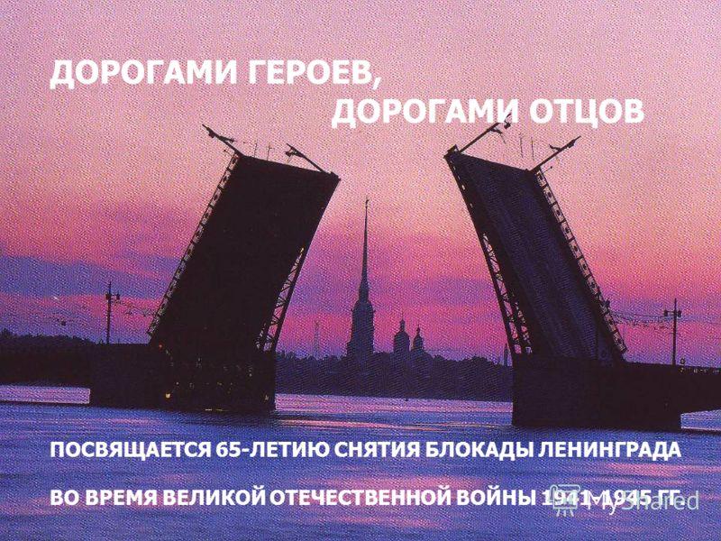 ДОРОГАМИ ГЕРОЕВ, ДОРОГАМИ ОТЦОВ ПОСВЯЩАЕТСЯ 65-ЛЕТИЮ СНЯТИЯ БЛОКАДЫ ЛЕНИНГРАДА ВО ВРЕМЯ ВЕЛИКОЙ ОТЕЧЕСТВЕННОЙ ВОЙНЫ 1941-1945 ГГ.