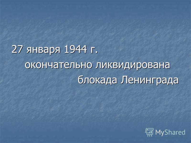 27 января 1944 г. окончательно ликвидирована окончательно ликвидирована блокада Ленинграда блокада Ленинграда