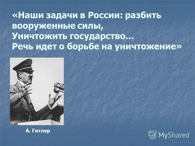А. Гитлер «Наши задачи в России: разбить вооруженные силы, Уничтожить государство… Речь идет о борьбе на уничтожение»