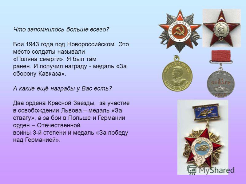 Что запомнилось больше всего? Бои 1943 года под Новороссийском. Это место солдаты называли «Поляна смерти». Я был там ранен. И получил награду - медаль «За оборону Кавказа». А какие ещё награды у Вас есть? Два ордена Красной Звезды, за участие в осво