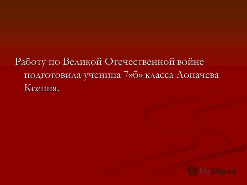 Работу по Великой Отечественной войне подготовила ученица 7»б» класса Лопачева Ксения.