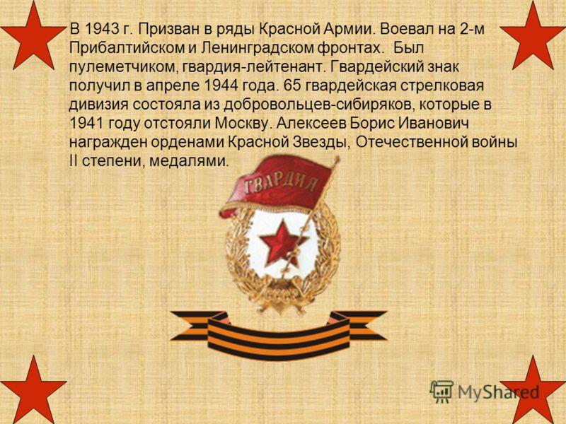 В 1943 г. Призван в ряды Красной Армии. Воевал на 2-м Прибалтийском и Ленинградском фронтах. Был пулеметчиком, гвардия-лейтенант. Гвардейский знак получил в апреле 1944 года. 65 гвардейская стрелковая дивизия состояла из добровольцев-сибиряков, котор