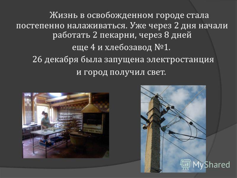 Жизнь в освобожденном городе стала постепенно налаживаться. Уже через 2 дня начали работать 2 пекарни, через 8 дней еще 4 и хлебозавод 1. 26 декабря была запущена электростанция и город получил свет.