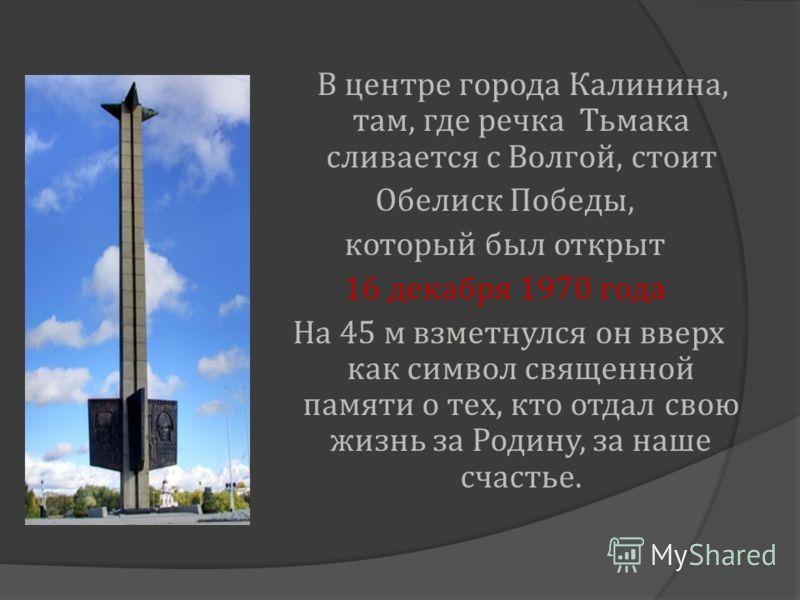 В центре города Калинина, там, где речка Тьмака сливается с Волгой, стоит Обелиск Победы, который был открыт 16 декабря 1970 года На 45 м взметнулся он вверх как символ священной памяти о тех, кто отдал свою жизнь за Родину, за наше счастье.