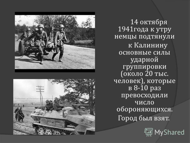 14 октября 1941 года к утру немцы подтянули к Калинину основные силы ударной группировки ( около 20 тыс. человек ), которые в 8-10 раз превосходили число обороняющихся. Город был взят.