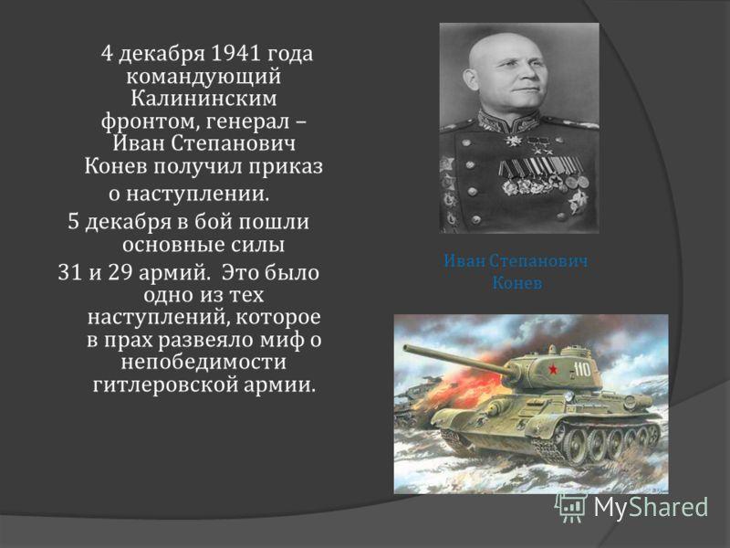 4 декабря 1941 года командующий Калининским фронтом, генерал – Иван Степанович Конев получил приказ о наступлении. 5 декабря в бой пошли основные силы 31 и 29 армий. Это было одно из тех наступлений, которое в прах развеяло миф о непобедимости гитлер