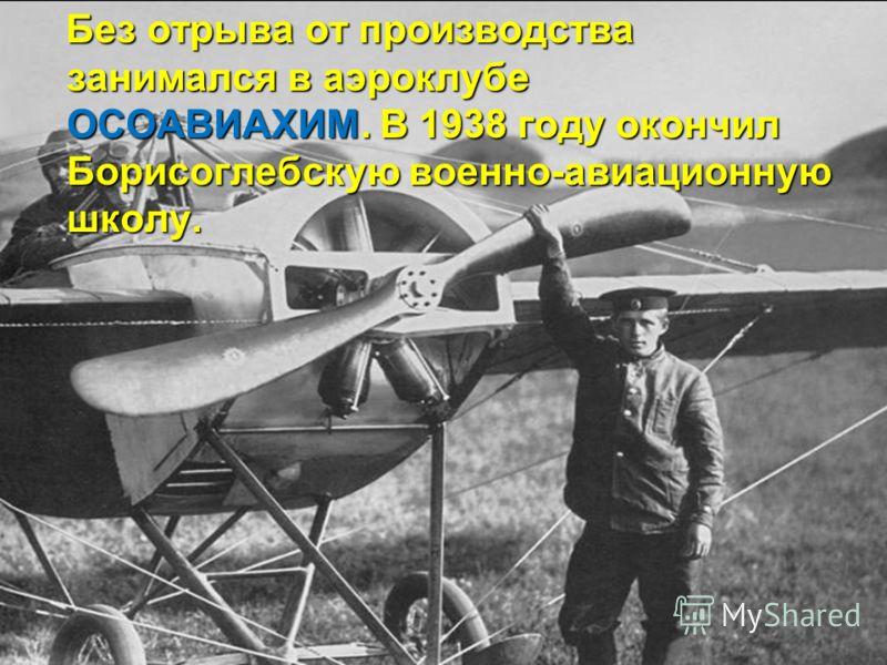 Без отрыва от производства занимался в аэроклубе ОСОАВИАХИМ. В 1938 году окончил Борисоглебскую военно-авиационную школу. Без отрыва от производства занимался в аэроклубе ОСОАВИАХИМ. В 1938 году окончил Борисоглебскую военно-авиационную школу.