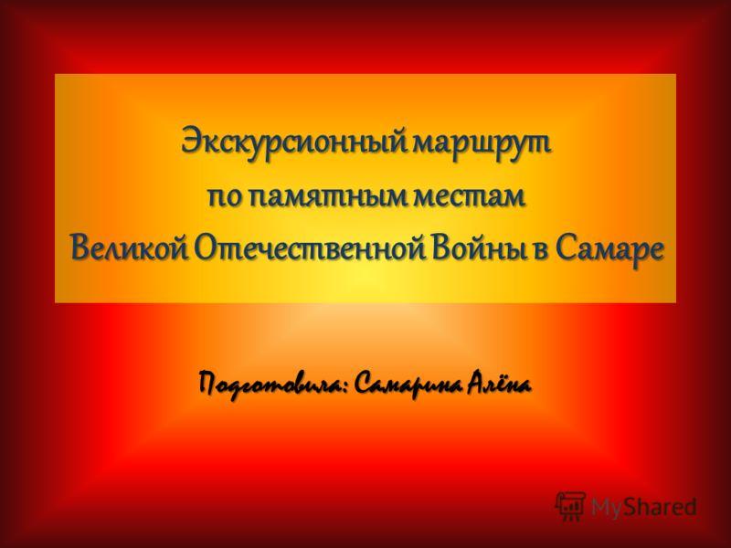 Экскурсионный маршрут по памятным местам Великой Отечественной Войны в Самаре Подготовила: Самарина Алёна