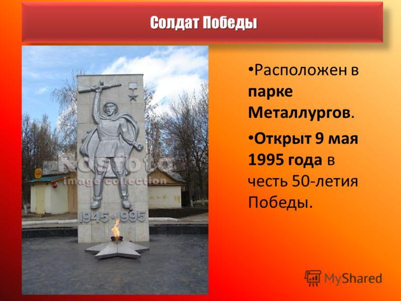 Солдат Победы Солдат Победы Расположен в парке Металлургов. Открыт 9 мая 1995 года в честь 50-летия Победы.