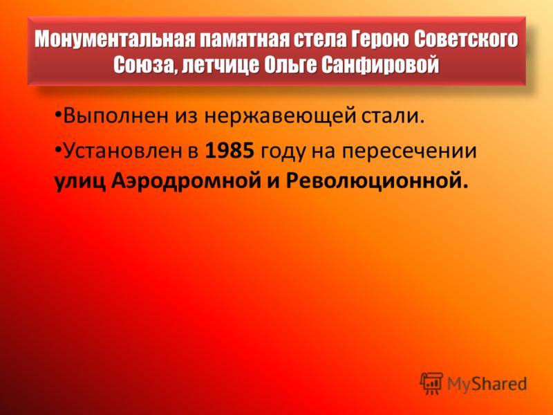 Монументальная памятная стела Герою Советского Союза, летчице Ольге Санфировой Выполнен из нержавеющей стали. Установлен в 1985 году на пересечении улиц Аэродромной и Революционной.
