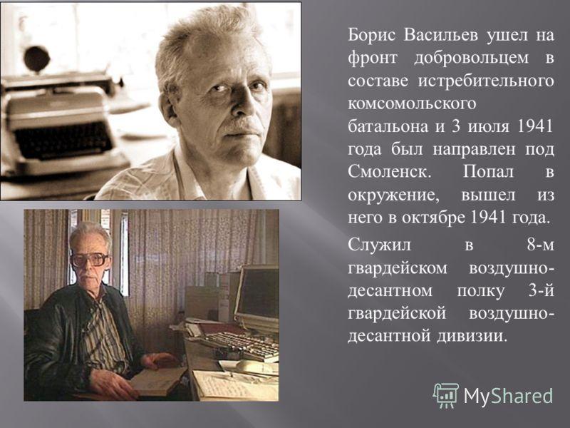 Борис Васильев ушел на фронт добровольцем в составе истребительного комсомольского батальона и 3 июля 1941 года был направлен под Смоленск. Попал в окружение, вышел из него в октябре 1941 года. Служил в 8- м гвардейском воздушно - десантном полку 3-