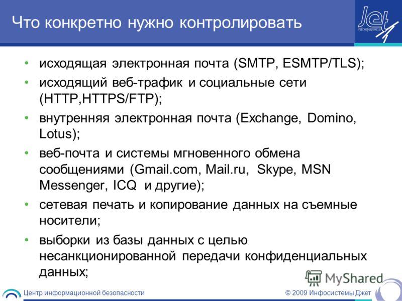© 2009 Инфосистемы Джет Центр информационной безопасности Что конкретно нужно контролировать исходящая электронная почта (SMTP, ESMTP/TLS); исходящий веб-трафик и социальные сети (HTTP,HTTPS/FTP); внутренняя электронная почта (Exchange, Domino, Lotus