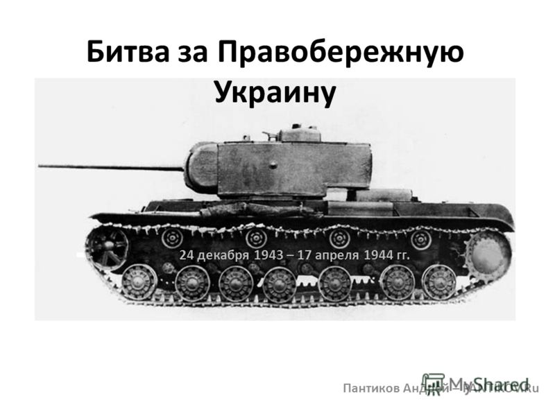 Битва за Правобережную Украину Пантиков Андрей – PANTIKOV.Ru 24 декабря 1943 – 17 апреля 1944 гг.