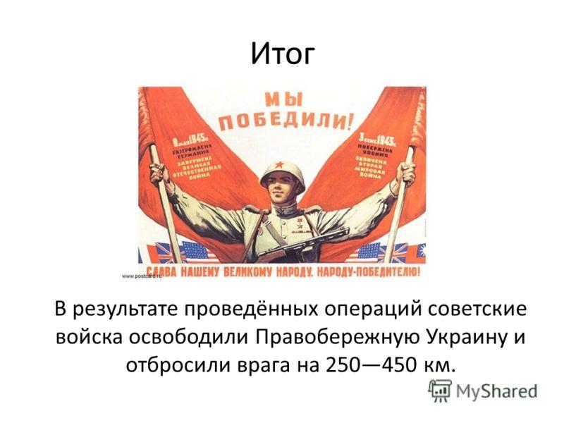 Итог В результате проведённых операций советские войска освободили Правобережную Украину и отбросили врага на 250450 км.