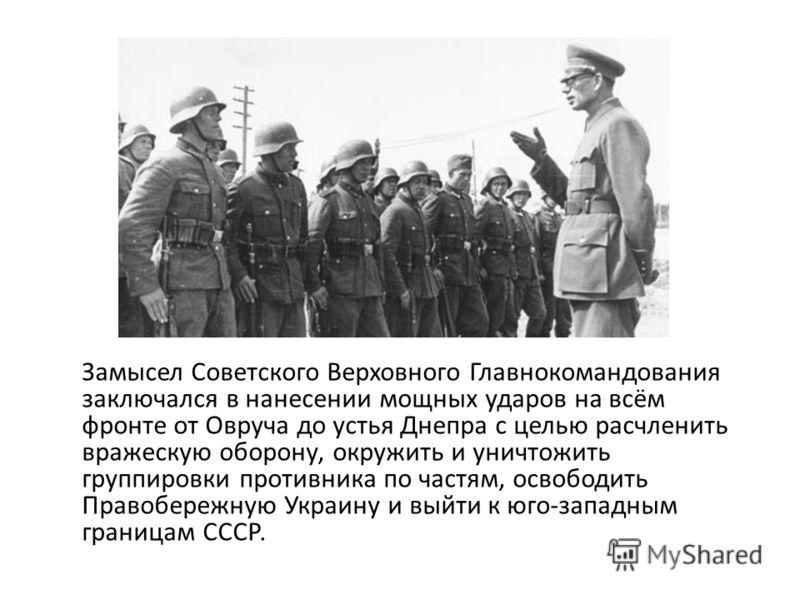 Замысел Советского Верховного Главнокомандования заключался в нанесении мощных ударов на всём фронте от Овруча до устья Днепра с целью расчленить вражескую оборону, окружить и уничтожить группировки противника по частям, освободить Правобережную Укра