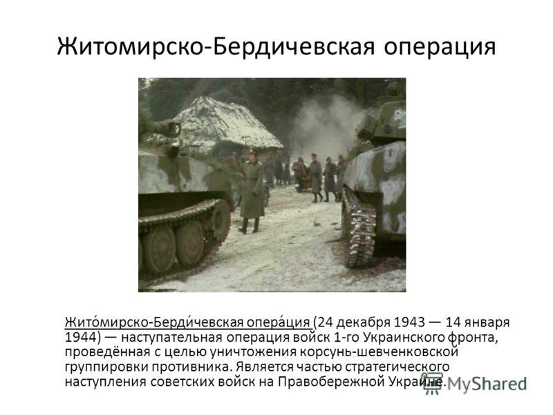 Житомирско-Бердичевская операция Жито́мирско-Берди́чевская опера́ция (24 декабря 1943 14 января 1944) наступательная операция войск 1-го Украинского фронта, проведённая с целью уничтожения корсунь-шевченковской группировки противника. Является частью