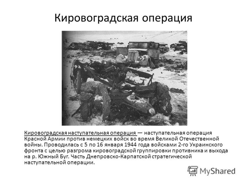 Кировоградская операция Кировоградская наступательная операция наступательная операция Красной Армии против немецких войск во время Великой Отечественной войны. Проводилась с 5 по 16 января 1944 года войсками 2-го Украинского фронта с целью разгрома