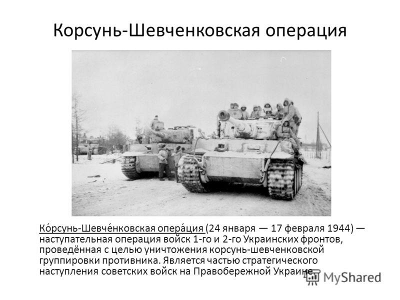 Корсунь-Шевченковская операция Ко́рсунь-Шевче́нковская опера́ция (24 января 17 февраля 1944) наступательная операция войск 1-го и 2-го Украинских фронтов, проведённая с целью уничтожения корсунь-шевченковской группировки противника. Является частью с
