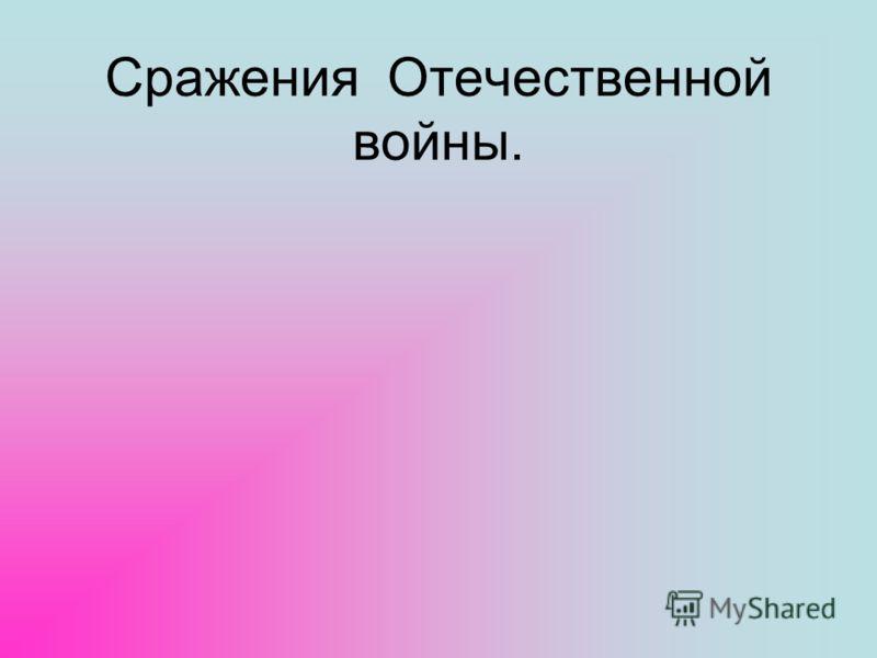 Сражения Отечественной войны.