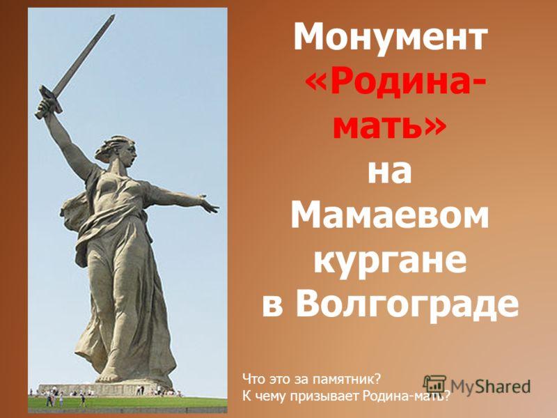 Монумент «Родина- мать» на Мамаевом кургане в Волгограде Что это за памятник? К чему призывает Родина-мать?