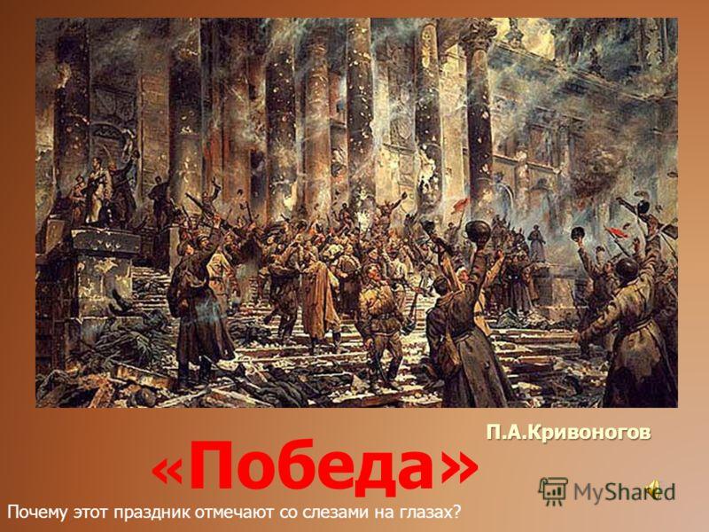 П.А.Кривоногов « Победа» Почему этот праздник отмечают со слезами на глазах?