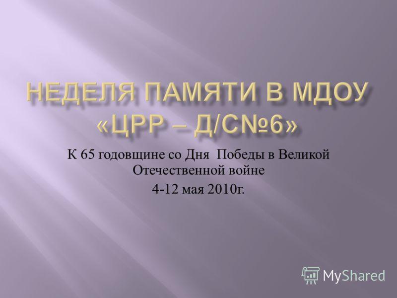 К 65 годовщине со Дня Победы в Великой Отечественной войне 4-12 мая 2010 г.