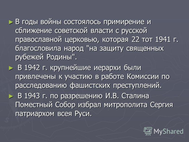 В годы войны состоялось примирение и сближение советской власти с русской православной церковью, которая 22 тот 1941 г. благословила народ