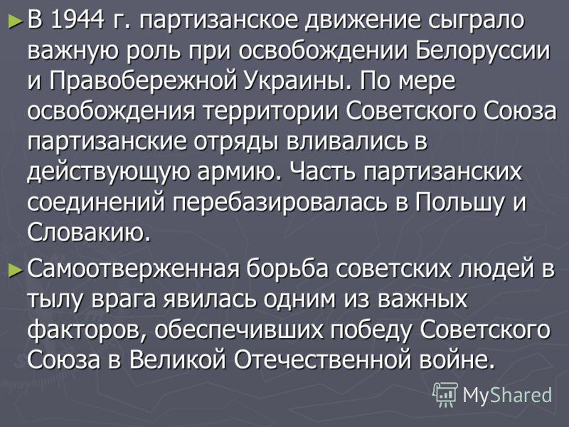 В 1944 г. партизанское движение сыграло важную роль при освобождении Белоруссии и Правобережной Украины. По мере освобождения территории Советского Союза партизанские отряды вливались в действующую армию. Часть партизанских соединений перебазировалас