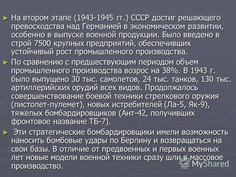 На втором этапе (1943-1945 гг.) СССР достиг решающего превосходства над Германией в экономическом развитии, особенно в выпуске военной продукции. Было введено в строй 7500 крупных предприятий, обеспечивших устойчивый рост промышленного производства.