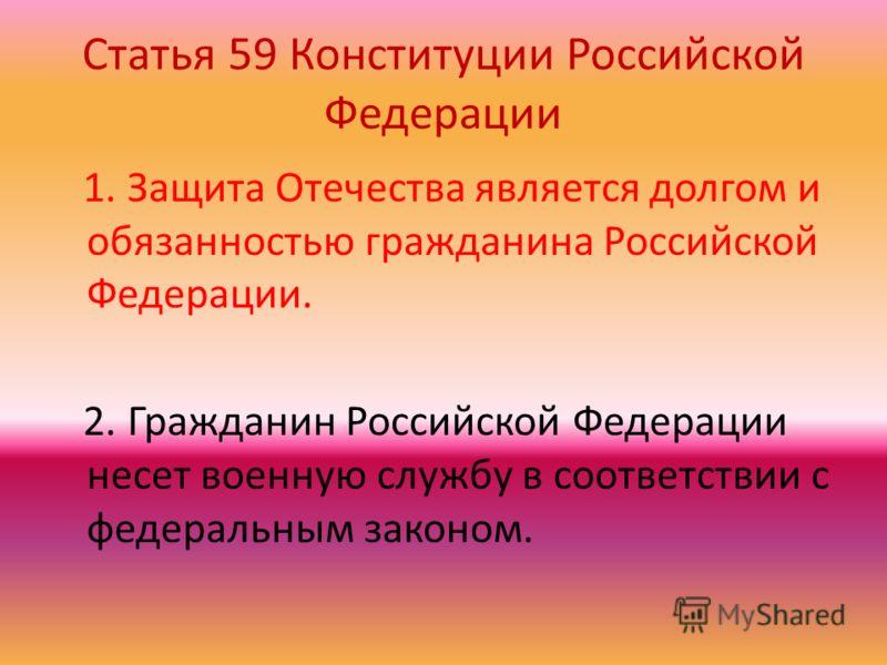 Статья 59 Конституции Российской Федерации 1. Защита Отечества является долгом и обязанностью гражданина Российской Федерации. 2. Гражданин Российской Федерации несет военную службу в соответствии с федеральным законом.