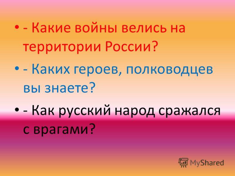 - Какие войны велись на территории России? - Каких героев, полководцев вы знаете? - Как русский народ сражался с врагами?