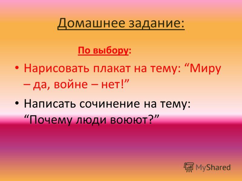 Домашнее задание: По выбору: Нарисовать плакат на тему: Миру – да, войне – нет! Написать сочинение на тему: Почему люди воюют?