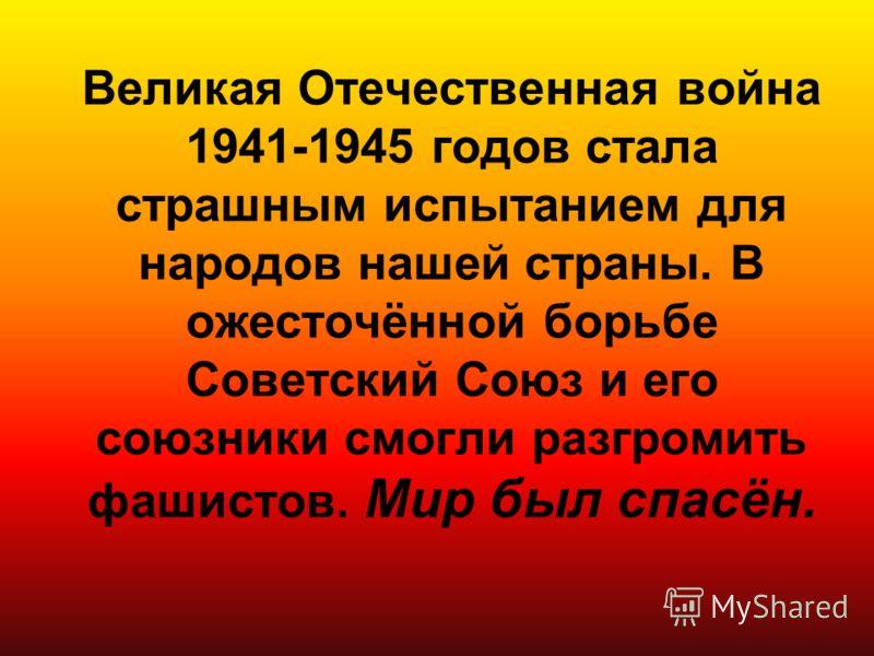 Великая Отечественная война 1941-1945 годов стала страшным испытанием для народов нашей страны. В ожесточённой борьбе Советский Союз и его союзники смогли разгромить фашистов. Мир был спасён.