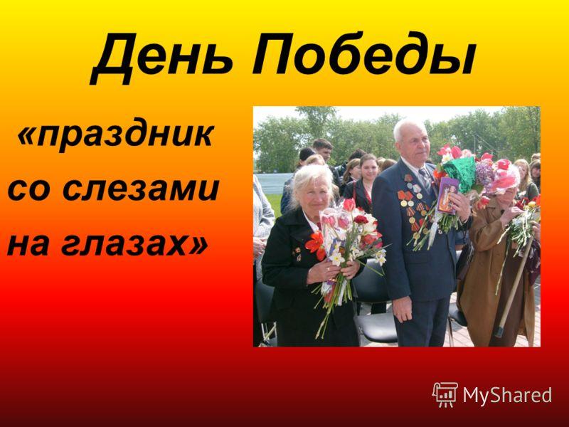 День Победы «праздник со слезами на глазах»
