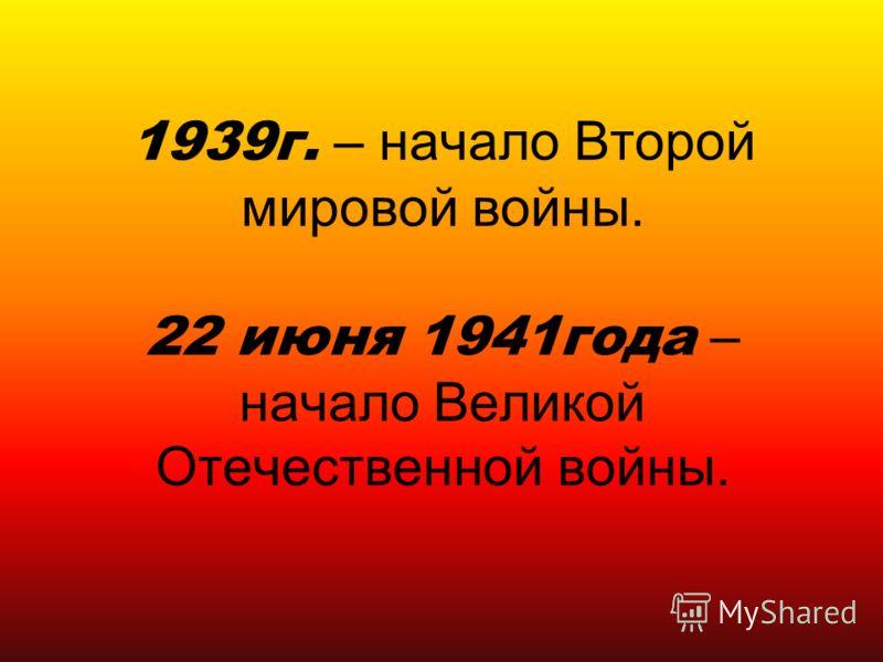 1939г. – начало Второй мировой войны. 22 июня 1941года – начало Великой Отечественной войны.