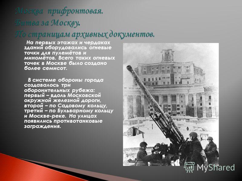 На первых этажах и чердаках зданий оборудовались огневые точки для пулемётов и миномётов. Всего таких огневых точек в Москве было создано более семисот. В системе обороны города создавалось три оборонительных рубежа: первый – вдоль Московской окружно