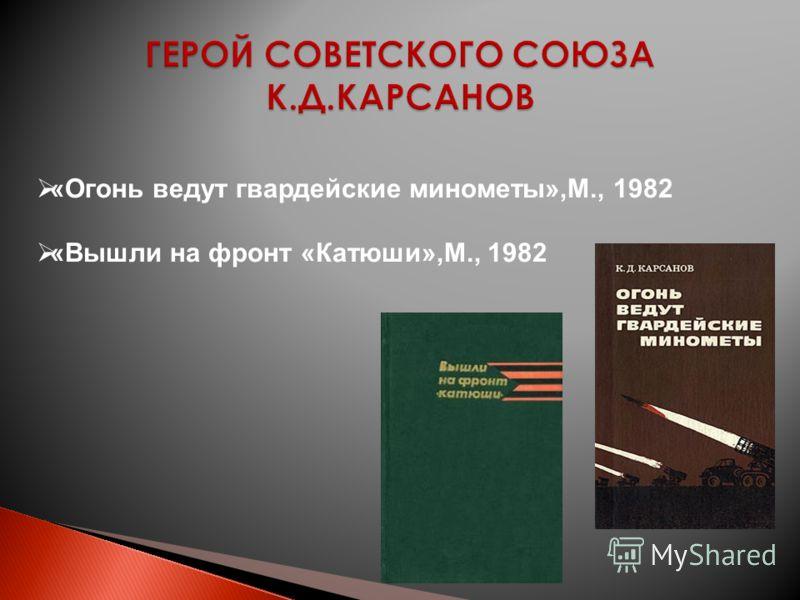 «Огонь ведут гвардейские минометы»,М., 1982 «Вышли на фронт «Катюши»,М., 1982
