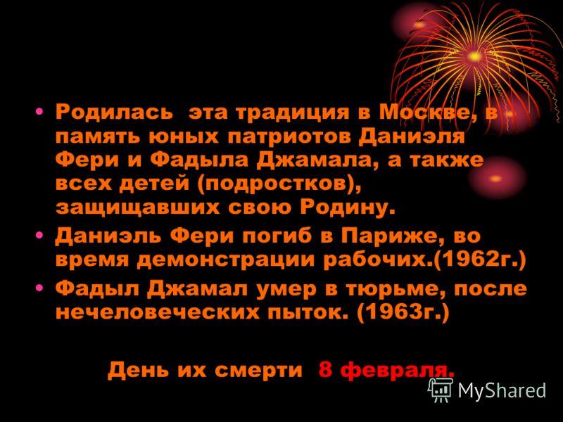 Родилась эта традиция в Москве, в память юных патриотов Даниэля Фери и Фадыла Джамала, а также всех детей (подростков), защищавших свою Родину. Даниэль Фери погиб в Париже, во время демонстрации рабочих.(1962г.) Фадыл Джамал умер в тюрьме, после нече