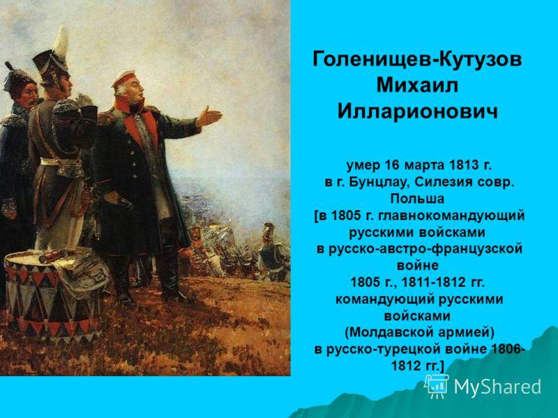 Голенищев-Кутузов Михаил Илларионович умер 16 марта 1813 г. в г. Бунцлау, Силезия совр. Польша [в 1805 г. главнокомандующий русскими войсками в русско-австро-французской войне 1805 г., 1811-1812 гг. командующий русскими войсками (Молдавской армией) в