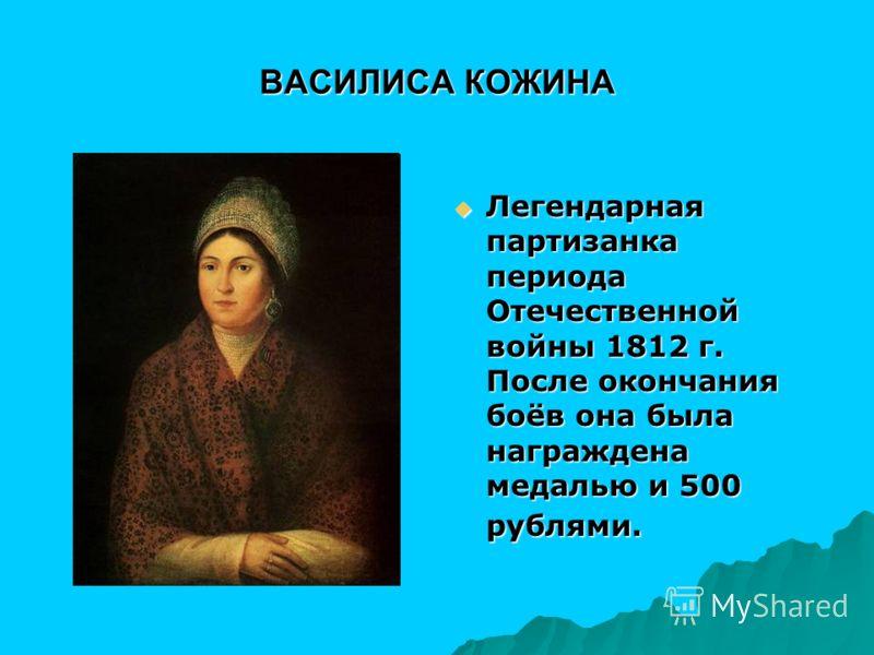 ВАСИЛИСА КОЖИНА Легендарная партизанка периода Отечественной войны 1812 г. После окончания боёв она была награждена медалью и 500 рублями. Легендарная партизанка периода Отечественной войны 1812 г. После окончания боёв она была награждена медалью и 5