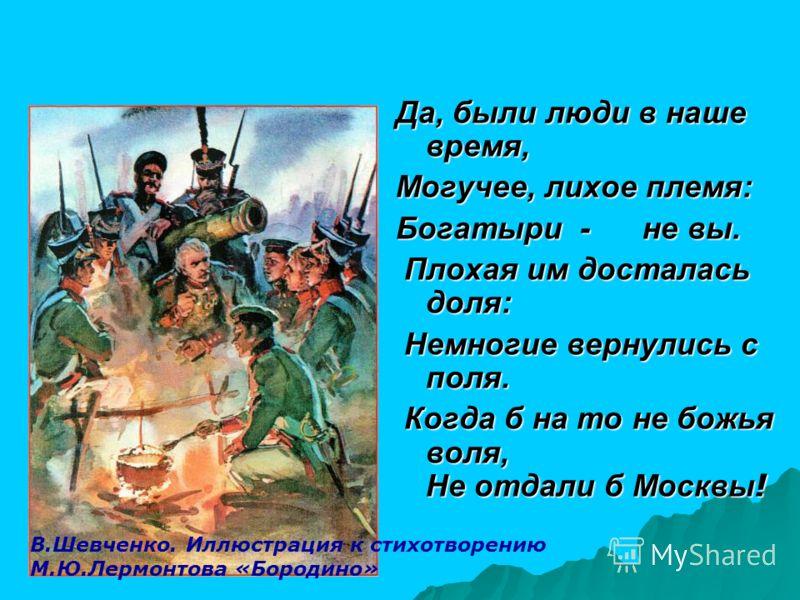 Да, были люди в наше время, Могучее, лихое племя: Богатыри - не вы. Плохая им досталась доля: Плохая им досталась доля: Немногие вернулись с поля. Немногие вернулись с поля. Когда б на то не божья воля, Не отдали б Москвы ! Когда б на то не божья вол