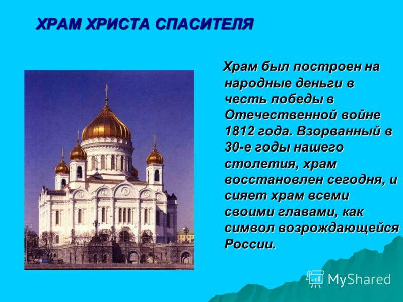 ХРАМ ХРИСТА СПАСИТЕЛЯ Храм был построен на народные деньги в честь победы в Отечественной войне 1812 года. Взорванный в 30-е годы нашего столетия, храм восстановлен сегодня, и сияет храм всеми своими главами, как символ возрождающейся России. Храм бы