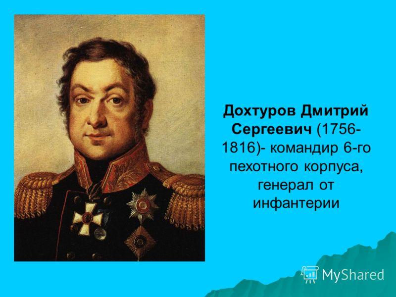 Дохтуров Дмитрий Сергеевич (1756- 1816)- командир 6-го пехотного корпуса, генерал от инфантерии