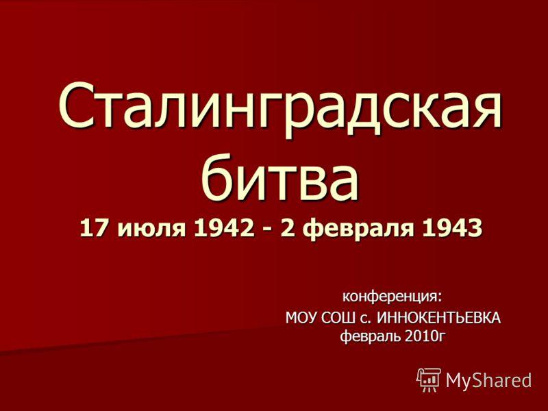 Сталинградская битва 17 июля 1942 - 2 февраля 1943 конференция: МОУ СОШ с. ИННОКЕНТЬЕВКА февраль 2010г
