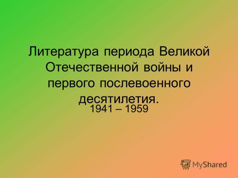 Литература периода Великой Отечественной войны и первого послевоенного десятилетия. 1941 – 1959