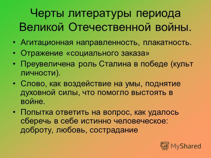 Черты литературы периода Великой Отечественной войны. Агитационная направленность, плакатность. Отражение «социального заказа» Преувеличена роль Сталина в победе (культ личности). Слово, как воздействие на умы, поднятие духовной силы, что помогло выс