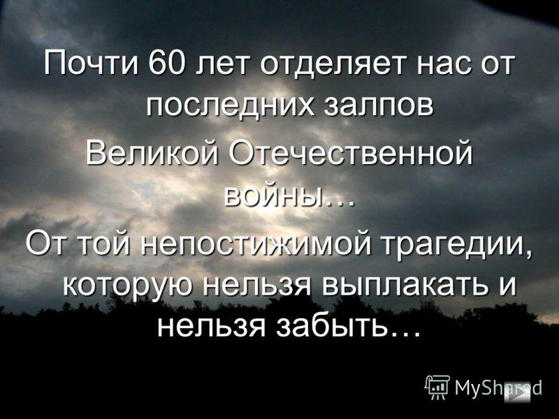 Почти 60 лет отделяет нас от последних залпов Великой Отечественной войны… От той непостижимой трагедии, которую нельзя выплакать и нельзя забыть…