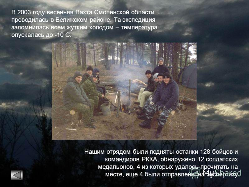 В 2003 году весенняя Вахта Смоленской области проводилась в Велижском районе. Та экспедиция запомнилась всем жутким холодом – температура опускалась до -10 С. Нашим отрядом были подняты останки 128 бойцов и командиров РККА, обнаружено 12 солдатских м