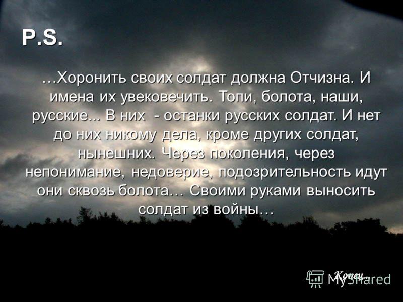 P.S. …Хоронить своих солдат должна Отчизна. И имена их увековечить. Топи, болота, наши, русские... В них - останки русских солдат. И нет до них никому дела, кроме других солдат, нынешних. Через поколения, через непонимание, недоверие, подозрительност